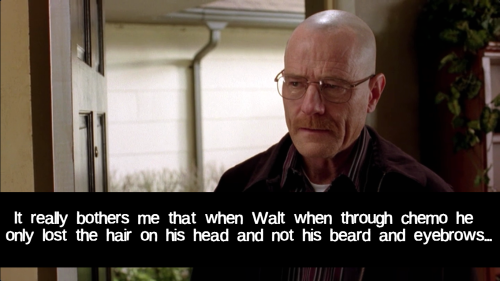 It really bothers me that when Walt when through chemo he only lost the hair on his head and not his beard and eyebrows…