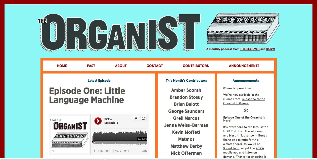 "The Organist - A brand new podcast from The Believer magazine and KCRW - hurrah!  Click through to listen to Episode one of the Organist, wherein: the short-story master George Saunders talks about how riffing as a teenage benchwarmer led to the richly imagined voices of his fiction; Parks and Recreation's Nick Offerman explains the tortured etymology of the word ""podcast"" (it's a conflation of the wordspaw and broadcast — a radio show with claws); critic Greil Marcus considers a reissue of the first Bikini Kill EP and a new novel by Percival Everett; Amber Scorah tells the story of her defection from the Jehovah's Witnesses while working as a missionary in Shanghai; Pitchfork editor Brandon Stosuy presents five five-word record reviews of excellent new guitar rock; the electronic duo Matmos takes a song from their new album apart, piece by piece, revealing its brilliant, pulsating innards; a new(ish) film casts a shotgun microphone as its protagonist; And more! Actually, not much more. That's more or less everything."