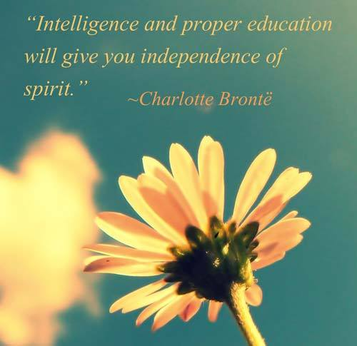 """Intelligence and proper education will give you independence of spirit.""— Charlotte Brontë"