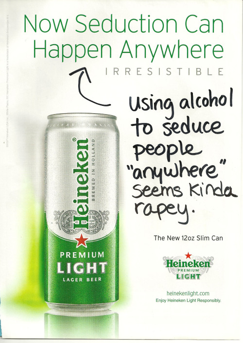 "gyzym:  callingoutbigotry:  Congrats on promoting rape, Heineken  Dear Heineken: Long time drinker, first time loather! I write to you today to clear up a couple of quick points about your Premium Light ad, the one with ""Now Seduction Can Happen Anywhere"" emblazoned across the top.   Seduction is defined by Merriam-Webster as ""the act of persuading someone to have sex with you."" So, uh, hate to break it to you and everything, but that could (and does!) already happen anywhere. Prehistoric caves, plague-ridden shacks, hotels, motels, Holiday Inns, aaaactually pretty much any location that can sustain human life for long enough for copulation: if people can live there, people can probably fuck there. If people have lived there, people have probably fucked there! Shit, I personally have been ~seduced~ in such locations as a golf course, a train station, and a bush (go ahead, judge me, I dare you) without the aid of your product. I mean, this is like advertising toothpaste with the tagline ""Now You Can Scrub Your Teeth To Clean Them!"" No fucking shit, dillholes. Oh, but wait, wait, I get it. You packaged an incredibly obvious fact in phrasing meant to imply that your product has something to do with the truth of that fact, when, in reality, it doesn't at all; excellent marketing strategy, way to go! Shame what you're talking about is seduction and your product is alcohol, because that means this ad is really saying, ""Now the act of using alcohol to persuade someone to have sex with you is possible anywhere!"" You know, in the state where I live, that's rape. Cheers, Heineken. Real nice.  But wait! Just in case the implication wasn't clear enough, you've got that word beneath it, the name of this whole ad campaign, ""Irresistible,"" to really drive home your point. Heads-up-seven-up, Heinekin, but an ""irresistible seduction"" — that is, a ""seduction"" that someone is not capable of resisting — is not in fact a seduction at all. Denying someone their ability and right to resist sex is not persuading them to have sex with you, it is forcing them to have sex with you, which, just so we're really clear, is what the word rape means. And if you want to claim that you were using ""Irresistible,"" to describe your beer and not to make horrific rapey implications, then I still have you on false advertising, because I can personally prove to you starting right now how very very easy it is to resist absolutely any product with your name on it. You just watch me not drink your beer, Heineken. You just watch me never, ever give you my money again.  In conclusion: I'm going to take your advice to heart, and enjoy Heineken responsibly by way of ensuring that neither I nor anyone I know ever enjoys any brand of yours again. Thanks so much for being the sort of repulsive shitstain fuckheads who use rape as a marketing tool; I've been meaning to switch to Rolling Rock.  Yours Sincerely,A Former Customer P.S. Just in case you want to defend yourselves by pointing out that this ad seems to have been released way back in the ancient times of 2007, and claim, as such, that I am uninformed and you've changed, really, of course you have, I invite you to check out this fucking disaster of an ad from 2012, in which you instruct Heineken drinkers on how to buy a girl a drink despite ""coy objections"" like ""no means no,"" on the theory that ""some girls insist on playing games."" Aaaaaand I also invite you to go fuck yourselves, because, seriously. Go fuck yourselves."