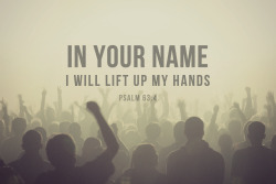 "iwilltrustinyou:  ""So I will bless you as long as I live;    in your name I will lift up my hands."" -Psalm 63:4"