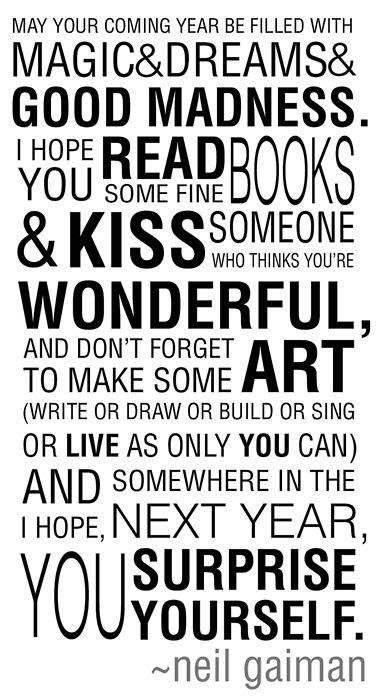 "neil-gaiman:  expectation-less:  ""May your coming year be filled with magic and dreams and good madness. I hope you read some fine books and kiss someone who thinks you're wonderful, and don't forget to make some art — write or draw or build or sing or live as only you can. And I hope, somewhere in the next year, you surprise yourself."" -Neil Gaiman  My first New Year's Message, and still the best of them. Tonight I'll write a new one, and I do not yet know what it will say."