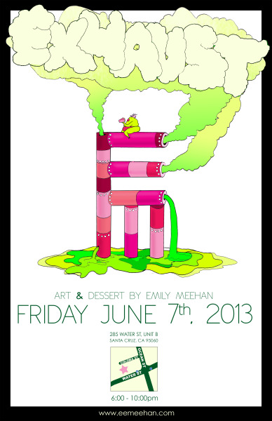 Art & Dessert by Emily Meehan June 7th, 2013 | 6 - 10pm 285 Water Street, Unit B | Santa Cruz, CA 95060