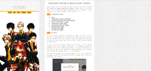 yukoki:  Theme/Page Editing/Installation Tutorial » Hello there! So I've decided to make a tutorial on how to install common pages and themes, along with a few extra notes. The following tutorial covers: [updated: 03/02/13] installing a theme (pastebin) installing themes from theme garden how to create/edit a page installing custom pages installing redirect themes editing about pages editting tag pages linking your pages Of course, it's not a full tutorial, and I'll be improving/updating it whenever I can. I hope this helps!