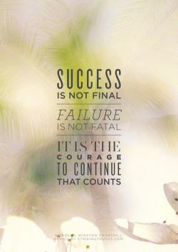 Success is not final. Failure is not fatal. It is the courage to continue that counts - Winston Churchill