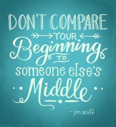 lovelyandbrown:  don't compare your beginning to someone else's middle.