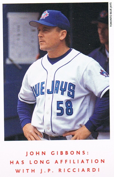 John Gibbons 2002 Blue Jays Playbook magazine #3 This was John Gibbons' first season coaching with the Blue Jays. He was the first base coach under manager Carlos Tosca. He took over as manager in August 2004 when when the Jays were 47-64 and in last place in the AL East, 24.5 games back of the 1st place Yankees and 6 games back of 4th place).  As the caption says, Gibby and J.P. went way back to their days in Mets system. They first played together in A ball when GIbson was a 19 year-old catcher and Ricciardi was 21 year-old middle infielder on the 1981 Shelby Mets (Lenny Dykstra was the most notable player on that team). Ricciardi was done playing after that year (he hit .178 and slugged a paltry .199), but the two kept in touch as J.P. became a front office man, and J.P. had some influence in bringing Gibby onto the Blue Jays coaching staff. Gibson managed the team for 610 games for parts of 5 seasons in his first stint with the team, and now in his second term he is sporting a #5 on his jersey.