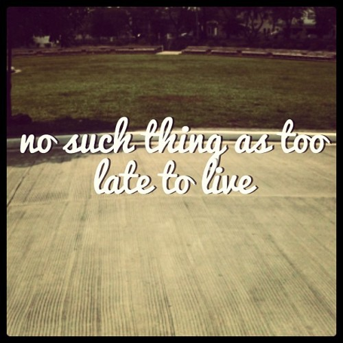 No such thing as too late to live.