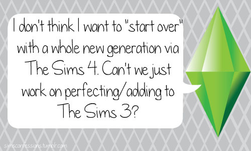 "simsconfessions:  I don't think I want to ""start over"" with a whole new generation via The Sims 4. Can't we just work on perfecting/adding to The Sims 3?  Ugh agreed!"