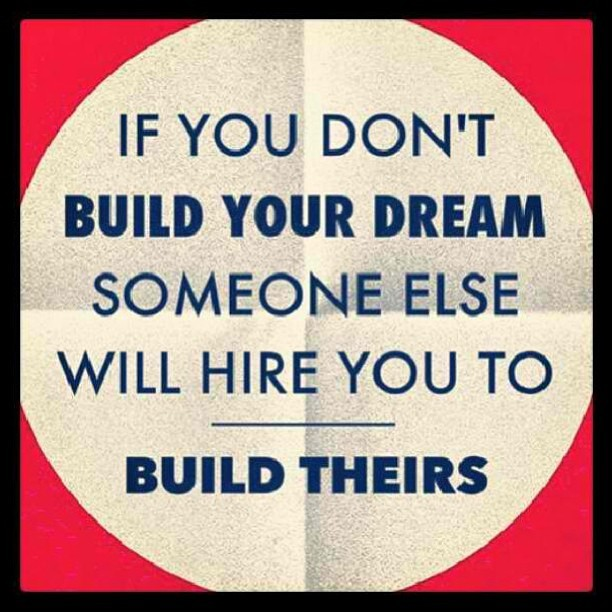 "kimpoyfeliciano:  ""If you don't build your dream, someone will hire you to build theirs."" :)"