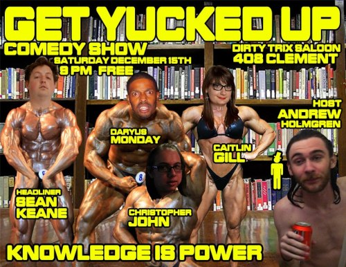 12/15. Free Comedy (Get Yucked Up) @ Dirty Trix Saloon. 408 Clement St. SF. 9pm. Featuring Sean Keane, Daryus Monday, Caitlin Gill and Christopher John. Hosted by Andrew Holmgren.