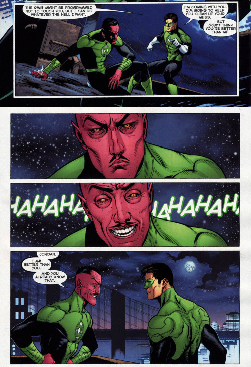 ednoncosplay:  Green Lantern v5 #3  Hal: But DON'T think you're better than me Sinestro: … Sinestro: HAHAHAHAHAHAHAHA Sinestro: Jordan. I AM better than you. And you already know that.  Recently I've REALLY been attracted to Sinestro (not in that way [okay, maybe in that way]). I've never been a GL reader before, so what better way than to start with the New 52 universe? I know, I know, ewww, New 52. But I read a few issues of GL today and so far I'm liking it. The dynamic between Hal and Sinestro is pretty funny and I just love how sassy he is in this issue.  The GL fandom is mostly pretty chill about the new 52 tho, because it is in case of Green Lantern a direct continuation of the preboot stuff.  The only bigger changes are Guy Gardner's origin being simplified (which is understandable because it used to be quite complicated - not that you shouldn't check out the old stuff if you get the chance, but the new origin isn't horrible) and quite a bit of stuff about Kyle Rayner (and yeah, those changes aren't good).  And Simon Baz was introduced and apparently some people have a beef with that, but there's not many of them on Tumblr.  But anyway, when it comes to Hal and Sinestro it's the usual and no one's going to jump on you because of liking them in the new 52 (lol if anything there are Hal's haters who will jump on you for liking him at all… but that's a different story :P). Hal wasn't written too well in the Justice League issues he appeared in (but who was? Johns can't write a team book to save his life) but he's ok in Green Lantern.  And actually when it comes to Hal all the bigger changes to his characterization happened in the past. Some of them along the years as a slow process and some of them at particular points (especially his resurrection changed a lot of things about his past and relationships and if anything that pisses people off more than the reboot ever could.)  Same goes for Sinestro who used to be much more of a cheesy character and mustache twirling over the top villain in the past and his most modern incarnation basically counts from the moment Hal got resurrected. He's the character Johns has been handling the best (for the most part) imho.  I'm gonna finish now before this gets any longer xD
