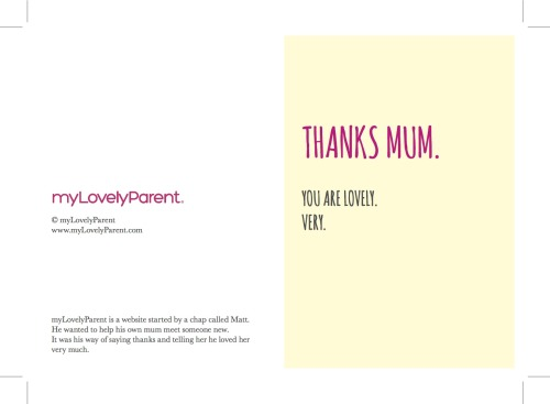 For Mother's Day you have two options. 1. Print off this card. Send it to your very lovely mum. 2. Start your mum's profile at www.myLovelyParent.com/mothersdayuk and we will do it for you. For FREE. Because we're nice. Then you can help find her that someone special. Because you're nice. xxp.s. Mother's Day is this Sunday. Just in case you'd forgotten.