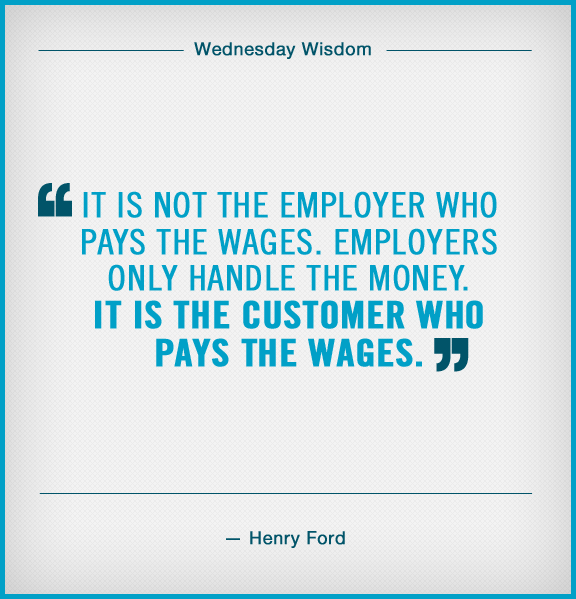 """Some quality Wednesday Wisdom on caring for the customer: """"It is not the employer who pays the wages. Employers only handle the money. It is the customer who pays the wages."""" —Henry Ford"""