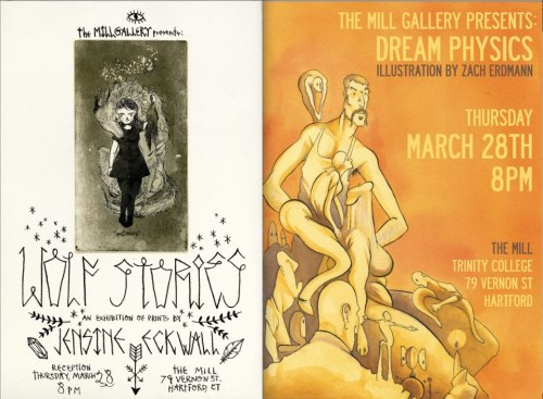 "RECEPTION: THURSDAY, MARCH 28 @ 8 PMThe Mill Gallery is pleased to present the opening of two solo shows by Jensine Eckwall and Zach ErdmannFront Gallery: JENSINE ECKWALLWOLF STORIESJensine Eckwall was born in 1991 in Audubon, PA. After relocating several times throughout the eastern US and a short period in England, her family settled in Newtown, CT. She attends the School of Visual Arts, pursuing a bachelor's degree, with honors, in illustration. She has participated in group exhibitions at Sacred Gallery, Blackburn 20/20, Brecht Forum, and others. She was named the 2012 Zankel Scholar by the Society of Illustrators, NY. She lives in Brooklyn.For more information see www.jensineeckwall.comABOUT WOLF STORIES:""All stories are about wolves. All worth repeating, that is. Anything else is sentimental drivel. …Think about it. There's escaping from the wolves, fighting the wolves, capturing the wolves, taming the wolves. Being thrown to the wolves, or throwing others to the wolves so the wolves will eat them instead of you. Running with the wolf pack. Turning into a wolf. Best of all, turning into the head wolf. No other decent stories exist."" -Margaret Atwood, The Blind AssassinWhen I was a child, I obsessively loved the oldies. I loved that they told concrete stories. As I got older, my fascination with narrative in song grew, especially songs where people died: at first songs like 'Leader of the Pack,' and 'Last Kiss,"" and subsequently contemporary concept records and collections of Appalachian murder ballads. When I first started seriously drawing, Neko Case's morbid Americana record Fox Confessor Brings the Flood had just been released. The semblance of narrative, emotion, and imagery found its way into my work, and I took from the record the metaphor of wolves as madness and the fox as the soul. I built personal mythologies around these images, which grew in meaning along with my work and my amalgamation of experience. My narratives here are in prints, a medium which I've been exploring all angles of after carving linoleum working as an artist's assistant, helping teach etching with one of my mentors, Bruce Waldman, and working as a shop monitor at Robert Blackburn Printmaking Workshop, one of the last vestiges of the legacy of traditional printmaking in New York City. Exhibited in this show are experiments with etching, silkscreen, block printing, and digital embroidery.————————————————————————————-Back Gallery:ZACH ERDMANNDREAM PHYSICSZachary Erdmann was raised in central New Jersey and graduated from The University of the Arts in 2013 with a Bachelor of Fine Arts in Illustration. Specializing in graphite, ink, watercolor, acrylic and oil paint, and digital media, he explores a surrealistic and expressionistic approach in his work; rife with symbolism, allusion and a meticulous attention to detail. Applying this sensibility to various and diverse scenarios, he accentuates and communicates their underlying essence and intangible ideals.""We as artists exist parallel to the zeitgeist. We are the ever-fluctuating culture we embody. There is no separation, however, between the now and it's predecessor. For our progress and evolution, we are derived in part by our atavism and superstition. We are bound to our nature and our heritage as inextricably as mind and body; as tree and soil. Our existence is a duality between the conscious and subconscious. The latter, I believe, gleans and recognizes the deeper truths that resound shudderingly within us. The revelations that persist; the ones that shape us.""For more information see: www.zacherdmann.comABOUT DREAM PHYSICS:Inspired by classical art and surrealism, he uses these influences in his striking and unique illustrations. Exploring such visual themes as distorted space, and jarring juxtapositions, he depicts a different way of seeing and experiencing a subject. On display will be a collection of posters and celebrity portraits. All pieces completed using traditional mixed media: watercolor, ink, acrylic and more."