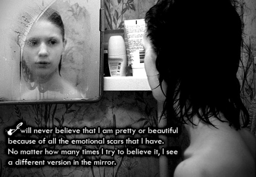 undercover-witch:  Secret 45 Anonymous: I will never believe that I am pretty or beautiful because of all the emotional scars that I have. No matter how many times I try to believe it, I see a diffrent version in the mirror.