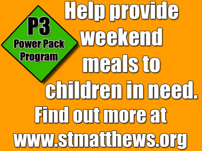 POWER PACK PROGRAM (P3) NEEDS:  St. Matthew's has partnered with Food for Other's P3 program  which provides weekend meals for students at local schools who receive free or reduced lunch.  Find out more about this program at www.stmatthewsumc.org/involved.php.  We are currently in need of single-serving lunch and dinner items, such as chili cups, macaroni and cheese cups, tuna salad kits, and pasta/meat cups.  Please place all P3 donations in the designated bins near the church entrances.