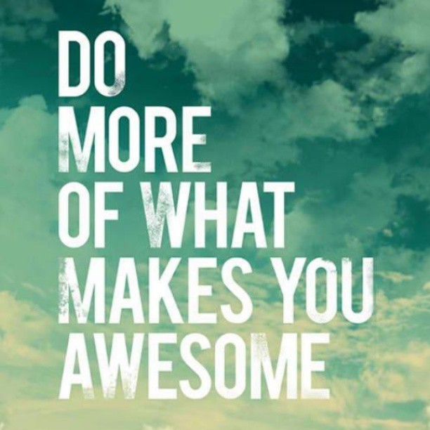 Our time here is so short…be awesome and do what makes you happy!