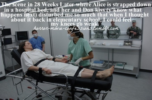 """The scene in 28 Weeks Later where Alice is strapped down in a hospital bed, and her and Don kiss (y'know what happens next) disturbed me so much that when I thought about it back in elementary school, I could feel my knees go weak."""