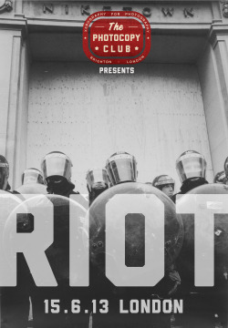 Submissions are now open for The Photocopy Club RIOT. OPEN SUBMISSION 2013. OK, so with this project we want photography that documents the changes in this world. We don't just want a photo of some kid in a balaclava smashing the state. We want photos from all over the world of people standing up for something they believe in. If you have photos from any protests about human rights, School fees, Jobs, Hospitals, politics, sexuality, housing, benefits, anti fascist, animal rights and anything more please send them to us. This is not just for UK photographers - This is for photographers all over the world to show what is going on in their country, in their city, in their lives. This is a platform for you show the world as you see it. All submissions must be printed as black and white photocopies/xerox's. A4 - A0 in size.  Please send your submissions to: The Photocopy club Unit D and E Level 2 South New England House New England Street Brighton East Sussex BN1 4GH UK All submission will be photographed and put up on the website. The deadline is the 10.6.13 The Photocopy club RIOT will be held in London on the 15.6.13  Spread the word - TPC