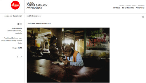 2013 LEICA OSKAR BARNACK AWARD My photo essay titled ' Bali Spirit'  selected as part of the 2013 award…   An international jury awards the Leica Oskar Barnack Award to professional photographers whose unerring powers of observation capture and express the relationship between man and the environment in the most graphic form in a sequence of a minimum of 10 up to a maximum of 12 images. Entry submissions must be a self-contained series of images in which the photographer perceives and documents the interaction between man and the environment with acute vision and contemporary visual style – creative, groundbreaking and unintrusive. http://www.leica-oskar-barnack-award.com/en/submissions/leica-oskar-barnack-award/5412-dominik-staszowski-1