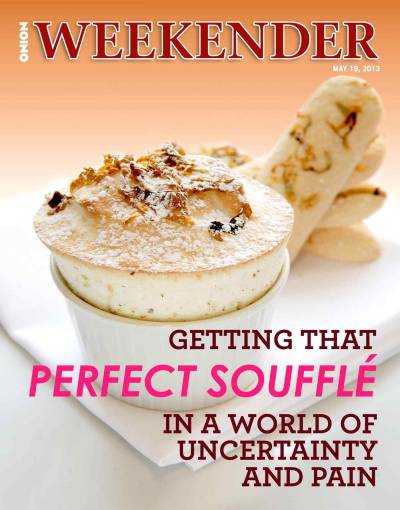 theonion:  Weekend Magazine:  Getting That Perfect Souffle In A World Of Uncertainty And Pain