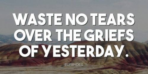 """""""Waste no tears over the griefs of yesterday.""""-Euripides"""
