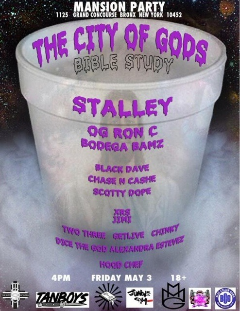 "NYC ""MANSION PARTY"" The City Of Gods ""Bible Study"" Featuring: Stalley, OG Ron C, Bodega Bamz, Black Dave, Chase N Cashe, Scotty Dope, XRS , Two Three, Getlive, Chinky, DiceTheGod, Alexandra Estevez, The Hood Chef.  FRIDAY - MAY 3rd @ 4PM UPTOWN, BX"