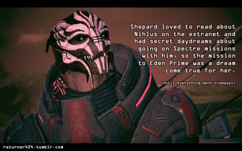 """Shepard loved to read about Nihlus on the extranet and had secret daydreams about going on Spectre missions with him, so the mission to Eden Prime was a dream come true for her.(Until everything went sideways.) Submitted by returner424."