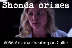 shondacrhimes:  Shonda crimes number: 56- Arizona cheating on Callie Submitted by amelia-e-grey  I knew this would be submitted today!! :D (although my reaction to the cheating is more :((( )