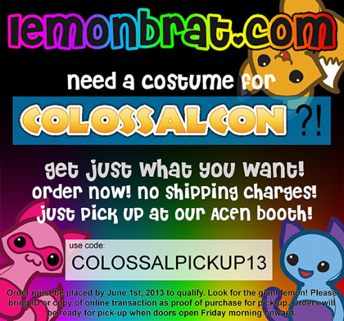 Colossalcon Pre-orders! Going to Colossalcon next month? Need a costume? Order from our Lemonbrat.com website and pick it up at con! :D Use the coupon code: COLOSSALPICKUP13! Hurry because we will only take orders until June 1st.