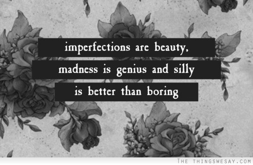 dolliecrave:  Imperfections are beauty madness is genius and silly is better than boring