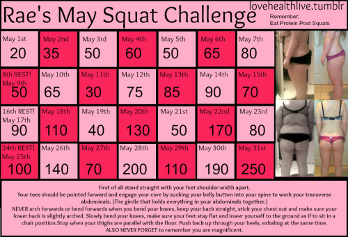 lovehealthlive:  ARE YOU READY? I have created an extra special May squat challenge with lots of Rae love! You might think the numbers are a little strange and stagger up and down quite a lot but there is a reason why I have made it this way! Please read the bottom and PLEASE don't delete this text if you choose to reblog this. I will be doing this too because I want my butt back. The photos on the right ARE me, but they aren't progress from just 30 days. They are before and during photo's but show the effect squatting has. If you want to add weights to your squats GO FOR IT! Dumbells, barbells or cans of beans!There is no necessity to do ALL of the squats at once, if you want to split them up through the day then do, but if you do… don't stop your set without a significant squat burn! :) AND ONE LAST THING - Let me know how you get on, tag my url so I can check it out!