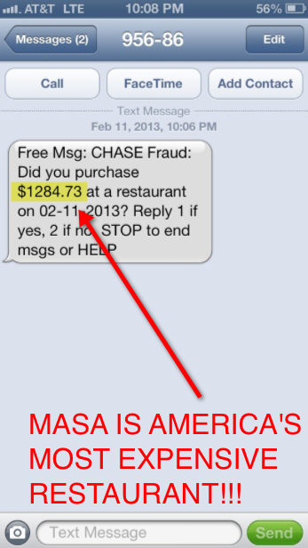 You know you've had dinner at Masa, America's most expensive restaurant, when your credit card company sends you a fraud alert. Shout out to Next Food Network Star & Do or Dine chef Justin Warner for tweeting us this screenshot. Dinner for two at the sushi spot, after tax & 20% tip, starts at $1,160. So all things considered, Mr. Warner got off pretty easy.