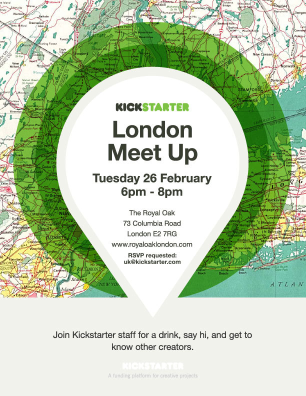 London! We're hosting a meet up on Tuesday at the Royal Oak. Come say hi! Please RSVP to UK@Kickstarter.com