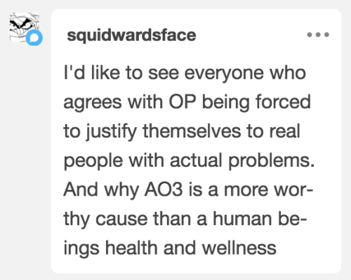 """olderthannetfic:lady-bellatrix:lordhellebore:reijamira:olderthannetfic:spiced-wine-fic:olderthannetfic:  I don't know about anyone else, but I'm perfectly happy to explain my philosophy. I've had a quarter of a century in fandom to think about it, after all.No one can donate to every cause, and every year there are horrible things going on in the world.You have to pick.If you try to do everything, you will accomplish nothing.I don't owe anyone my time or money and I don't feel guilty when people try this hackneyed anti-AO3 tactic on me. It's common in every activist space too as a form of sealioning. It's not a gotcha: it just means you have bad values and don't understand how to be an effective activist in real life.For a lot of people, their AO3 donation is part of their entertainment budget, not their 'help starving people' type donation budget, so they aren't even related in the first place.For me personally, supporting arts organizations is about recognizing that spiritual and emotional needs are valid too. Literal physical survival is only one small part of human existence.AO3 has been fantastically important for people's mental health during the pandemic.   AO3 is definitely part of my 'entertainment' budget but also my 'self-care' budget because writing and reading fanfic has helped me so much over the years. My 'Charity' budget is completely different. I am seeing so many tags that say things like """"AO3 literally got me through the last decade"""". It might not even be that much of an exaggeration for some.   I donate to other causes too, when I can afford to. Last time it was for a one year old toddler that was very ill and needed an outrageously expensive medicine in order to survive. But, as was already said in this thread, you can't donate to everything, and I consider a donation to AO3 like a payment to Netflix and such. It's for my entertainment and my emotional well-being. If it weren't for fanfics and fandom I would have lost it decades ago. Adding to a"""
