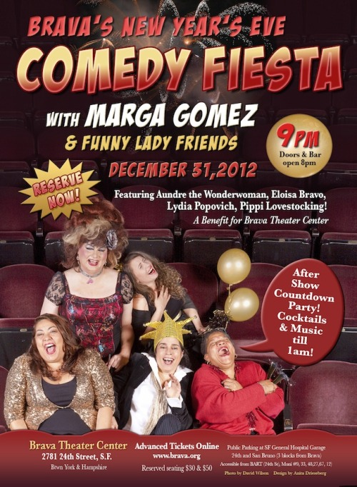 12/31. Comedy Fiesta NYE w/ Marga Gomez @ Brava Theater. 2781 24th St. SF. 9PM. $30-$50. Featuring Pippi Lovestocking, Lydia Popovich, Aundre the Wonderwoman and Eloisa Bravo. Tickets Available: Here.  Marga Gomez headlines a New Year's Eve comedy blowout with Aundre the Wonderwoman, Pippi Lovestocking, Lydia Popovich and Eloisa Bravo. Ticket price includes after show countdown party with DJ Mark Mark, cocktails ( free champagne at midnight) munchies, dancing and smooches till 1am.