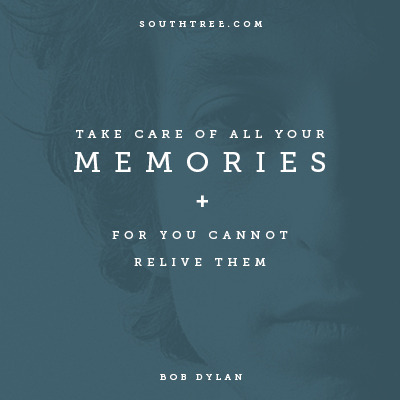 """Take care of all your memories for you cannot relive them."" - Bob Dylan / Southtree.com"