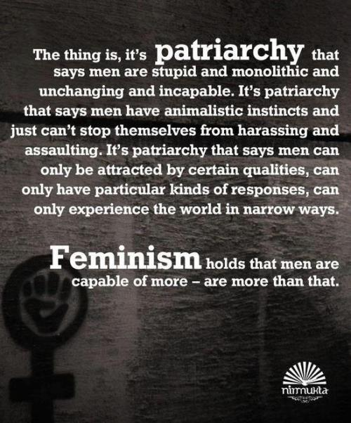 sexismandthecity:  It's patriarchy that says that men are stupid & monolithic & unchanging & incapable. It's patriarchy that says men have animalistic instincts & just xan't stop themselves from harassing & assaulting. It's patriarchy that says men can only be attracted by certain qualities, can only have particular kinds of responses, can only experience the world in narrow ways. Feminism holds that men are capable of more, are more than that.