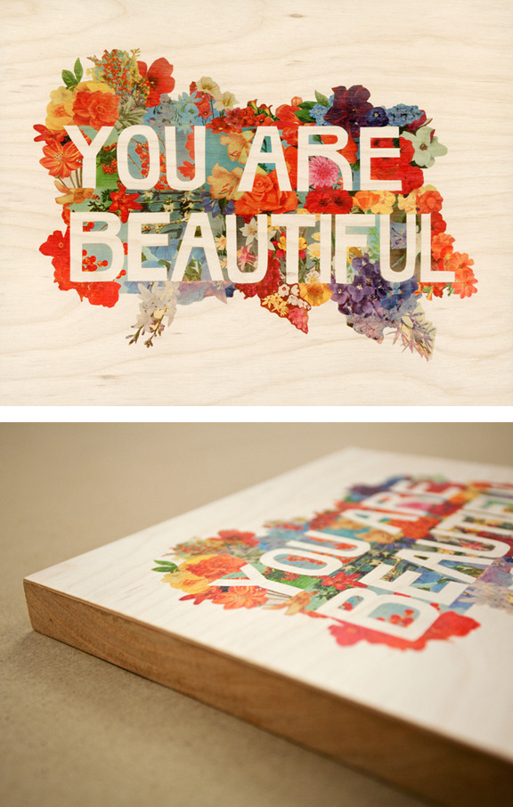 "designersof:   Spring paper cuts edition from iolabs. iolabs is a photographic, fine art, and interior imaging studio and paper cuts is our quarterly print project featuring work by selected artists, each highlighting one of our unique services.  The selected artist for our spring edition is Abby Wynne of the  Chicago-based design team MAKE, for her artwork titled ""You Are Beautiful"". The artwork is printed on birch-wood veneer and mounted to 1/2-inch cherry-wood panel. Archival paper prints are also available. You can get the artwork here! The ""You Are Beautiful"" project was initiated by Matthew Hoffman that began a decade ago with 100 stickers carry this message of ""universal truth"" and has grown to see a half million stickers distributed all over the world, along with murals, public installations, and exhibitions."