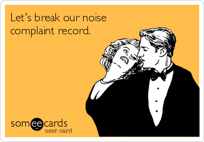 Let's break our noise complaint record.Via someecards It's springtime and we hope you're going for the gold (whatever that means to you) this Hump Day. If you could use some inspiration when it comes to making your life even more fabulous, check out last week's Frisky Friday.