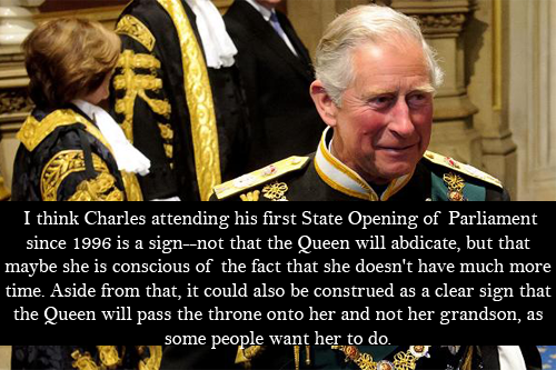 "royal-confessions:  (Post by Christy) ""I think Charles attending his first State Opening of Parliament since 1996 is a sign—not that the Queen will abdicate, but that maybe she is conscious of the fact that she doesn't have much more time. Aside from that, it could also be construed as a clear sign that the Queen will pass the throne onto her and not her grandson, as some people want her to do."" - Submitted by Anonymous"