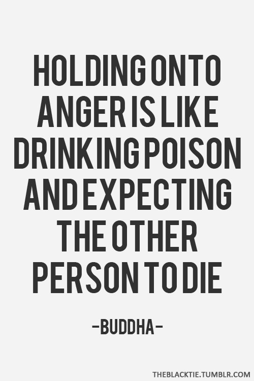 quotes-for-love:  Holding onto anger is like drinking poison and expecting the other person to die.View Post