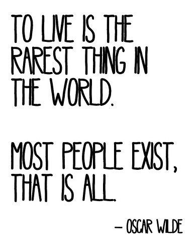 "quoteofmylife-x:  ""To live is the rarest thing in the world. Most people exist, that is all."" -Oscar Wilde"