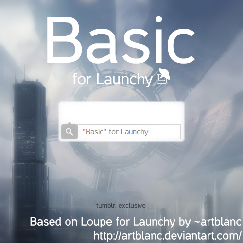 Basic for Launchy  Another tumblr.exclusive Download.  BASED ON LOUPE BY artblanc  Use it with Launchy. http://www.launchy.net/ Launchy is an open source Keystroke Launcher. That means you can just press the shortcut and type what ever you want to open. For example, you press ALT+SPACE and The box form the preview window pops up and you type Chr and press ENTER. Google Chrome will open up. Its easy and fast. I love it.
