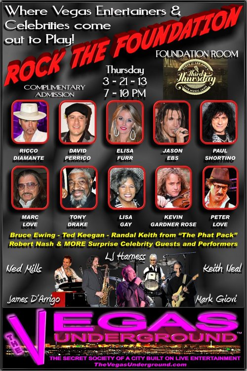 "It's a #Vegas Secret, where Entertainers & Celebrities Party!  'Rock The Foundation' has moved to a new location.  We outgrew the Foundation Room lounge at Mandalay Bay before we started our first show, so we're moving to the larger Dining Room for our March 21, 2013 Third Thursday event, from 7 - 10 PM. As you can see from these pictures, the crowd was wall to wall. Steve Hart of the Foundation Room knew we needed more space, seating, high-top tables,  added bar service and a stage riser, so he and his staff are ready to accommodate. Plus having the stage in this room makes it visible from the patio with the awesome Vegas Strip view! Inside or out, you'll be part of the action, and once again, admission is complimentary, as space allows.  Last month we really Rocked The Foundation, with a great lineup of outstanding performers! This month we'll do it again with some familiar faces and some new. That's what The Vegas Underground is all about, bringing back the Magic that made Vegas 'The Entertainment Capital of the World'. When a Vegas Strip Marquee would headline Dean Martin…and underneath it ""Maybe Frank, Maybe Sammy"". You didn't know who would show up on stage or just join the party. It is entertainers performing for, and with, other entertainers, just having fun together, and the audience becomes part of it all! It's why our Secret Society Members have become known as 'The Rat Pack of the Next Generation'.  Of course this isn't a tribute show, but the real deal entertainers of today's Las Vegas, and the music of that next era. You'll hear anything from Classic Rock, R&B and Soul, and everything in between. You may even see some Hollywood types in the crowd, just as they did in the showrooms that grew Las Vegas. At our first show, Nicolas Cage and his lovely wife Alice were there to support our unique brand of live entertainment in Las Vegas. For this show, well you just never know who will be there…unless you join us!  These are just a few of the entertainers scheduled to appear, but when The  Vegas Underground comes out to jam, there can always be Surprise Guests joining  in the fun!  Ricco Diamante   - 'The Las Vegas Showman' puts out high energy 'old school R&B' that wows the crowds. For that, Ricco received not one but two 2012 BMA Awards, both Entertainer of the Year and Best Performance in a Lounge.  David Perrico - Composer, Arranger, Director, Musician , and recently  featured on PBS,  his Pop3 Evolution band continues to be the backbone for so  many Las Vegas shows and the new Pin Up at Stratosphere.  Elisa Furr - Adding a little more 'eye candy' to the night, this songwriter and producer can really sing! It's no surprise that she's a lead vocalist with ICandy Burlesque at Planet Hollywood's V Theater.  Jason Ebs - Multi-talented actor & performer was the lead singer & guitarist for Peter Criss on the 'Bad Boys of Kiss' tours w/Ace Frehley's band.  He also played guitar with Terri Nunn's BERLIN & is a guest counselor at Rock & Roll Fantasy Camp here in Las Vegas. His original band ECOTONIC just released their new cd ""Sound Bites"" on itunes & features his wife Janea Ebs and former AC/DC drummer legend Chris Slade.  Paul Shortino - Lead for Quiet Riot, Rough Cutt, King Kobra, and more, and  'Duke Fame' from the cult classic Spinal Tap. You can catch Paul with all the Classic Rockers   at their MUST SEE hit show 'Raiding the Rock Vault' at LVH Hotel, Las Vegas.  Marc Love - A singer and musician that has played clubs all over town and across the country. Marc has a rich, powerful voice that will remind you of David Clayton Thomas of Blood, Sweat & Tears.  Lisa Gay & Tony Drake - These Classic Souls & Jazz artists with their 'Gentlemen of Thrill' band is celebrating their 1 year anniversary of their acclaimed 'Friday Night Soul Live' at Alexis Park Resort. Lisa and Tony have deep roots in the music industry, touring and performing with the greats, and Tony's guitar heard on their albums, as well as TV & movies. On this night we'll also be celebrating Lisa birthday!  Kevin Gardner Rose - Electric violinist, bass player and vocalist who has stirred up our audiences with his Southern Rock and Country, and can play a variety of other genres.  Peter Love - You may know him as an actor of Ryan's Hope and Santa Barbara, but his real passion is music. He's played solo and with bands in so many of the clubs of LA, and the Resorts of Las Vegas.  The Phat Pack - Bruce Ewing, Ted Keegan, and Randal Keith were a large part of what made Phantom Spectacular. They continue to share their talents in Las Vegas, not only for this night, but have reopened their show at the Plaza.  Robert Nash - Bobby D… ""You talkin' to me?"" You'll think he is when he starts talkin' to you! This night at the Foundation Room, or when he hosts Raack n Roll, the sexy late night show at The D Las Vegas.  The boys in the band have just a few ties to entertainment here in Las  Vegas and across the country. It's no wonder so many come out to play with  them.  Ned Mills - Musical director and master of the keys, even playing the  trumpet at the same time, not only performs in Vegas, but all over the world, in  a wide variety of music that spans generations.   LJ Harness - A driving force on the drums that has played and shared the  stage with so many Rock legends. His style of play is fun to watch, and has  wowed crowds for decades, as seen in this video.  Mark Giovi - His amazing voice can do it all, and has formed rock bands on  both coasts and toured the world as a vocal coach, before making Las Vegas home  and starring in production shows and solo acts.  Keith Neal - Here's a long time guitar guy that can play them all…even  with his teeth! He's called out to play for shows all over town and adds his  vocals to the mix      James D'Arrigo - A Sax player who can do it all, and do it so well. Classic Rock, Jazz, or Classical, Jim can and has done it all. Not only is he a musician, but he's a show producer as well.        For a Las Vegas entertainment experience you won't forget, join us on Thursday March. 21, 2013,7 - 10:00 PM! House of Blues Las Vegas - Foundation Room3950 S. Las Vegas Blvd.Las Vegas, NV. 89119     The Vegas Underground.com  Follow Us on Twitter @VegasUndergrnd  Join Our Facebook Group"