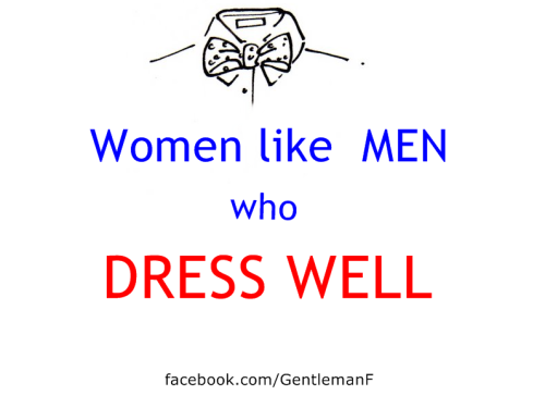 Women like MEN who DRESS WELL. facebook.com/GentlemanF
