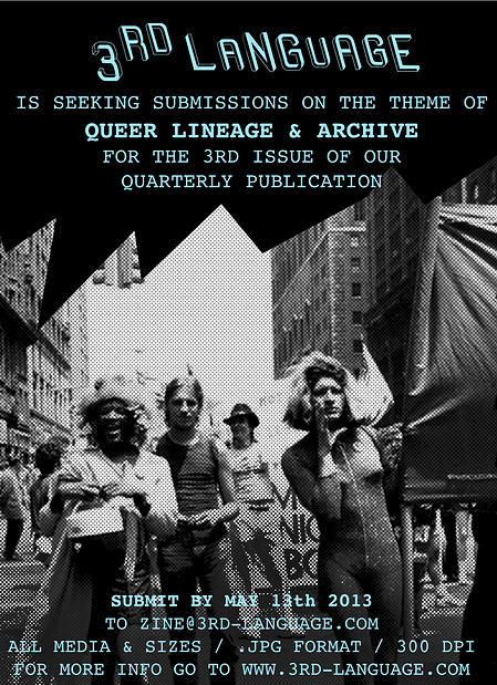 call for submissions3rd Language: Issue #3: Lineage and Archive**In our 3rd publication, we will explore queer lineage and the archive. We ask: how does one articulate, emulate, and preserve the past? This artist-run publication aims to showcase the work of upcoming queer artists, writers, and thinkers in a quarterly online and print format.Points of interest include but are not limited to:Structures of timeQueer heroes / self-created family and homageSubjective and group memory Interpretations of past LGBTQI narrativesSouvenirs Rarity/ valueQueer geographiesMethods of archive and preservationDisplay and exhibitionIdentity-based collectingUrban archeology http://www.3rd-language.com/#!call-for-submissions/cvek