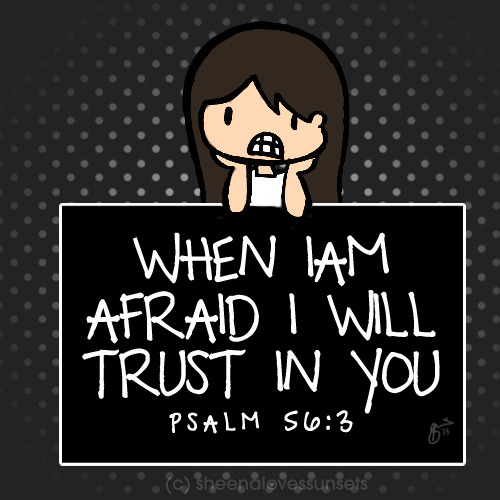 "sheenalovessunsets:  ""When I am afraid, I will trust in You"" (Psalm 56:3) We're always afraid of something, aren't we? Afraid of a test tomorrow, afraid of the cockroach crawling in the floor, afraid of the thought of ghosts, afraid to embarrass ourselves in front of people, afraid to be alone, afraid to die… But God is asking you to trust in Him with all of these things! God is a God who cares and loves you personally. He knows your fears and He wants to let you know that He is fighting your battles with you. What's one thing you're afraid of right now that you know God is asking you to trust Him with?"