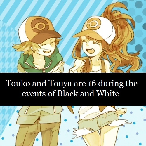 "pokeheadcanons:   Source Submitted by Injaa: Touko and Touya are 16 during the events of Black and White, making them 18 during Black and White 2  [Note: the original submission was ""Can you use the head cannon of Hilbert/Touya/Black and Hilda/Touko/White are 16-18 years old."" I changed it a bit to make it a little clearer as I wasn't completely sure what you meant. If you'd like me to change back or to something different  please just say the word and I'll happily make it the way you want it. (this applies to the submitter only, by the way.) You're welcome to delete this when reblogging.]"